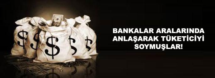 Bankalar anlaşarak tüketiciyi soymuşlar